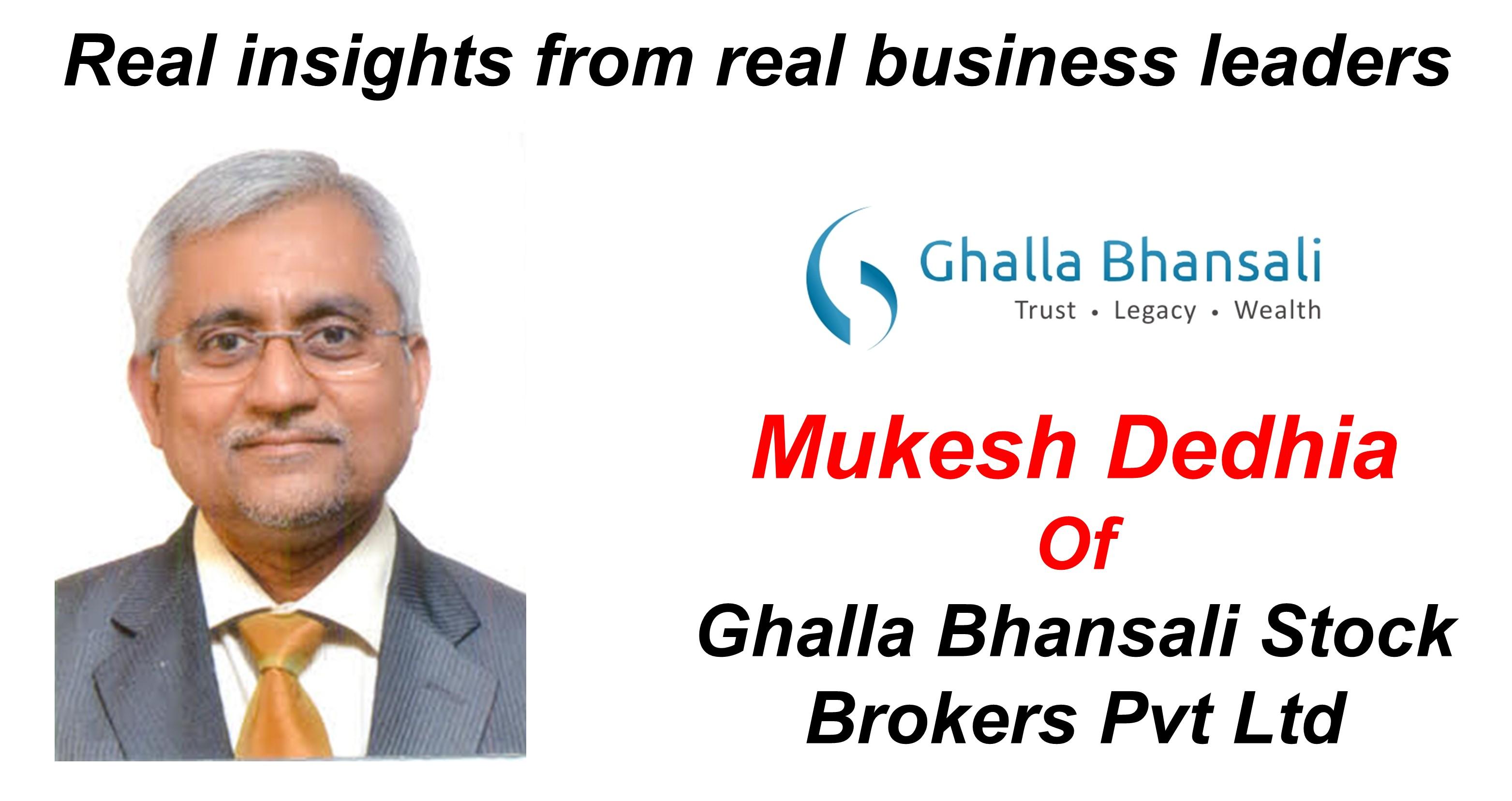 Mukesh Dedhia - Ghalla Bhansali Stock Brokers Pvt Ltd